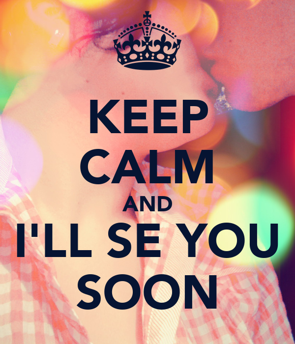 KEEP CALM AND I'LL SE YOU SOON