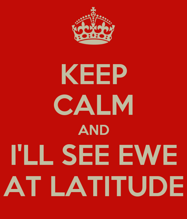 KEEP CALM AND I'LL SEE EWE AT LATITUDE