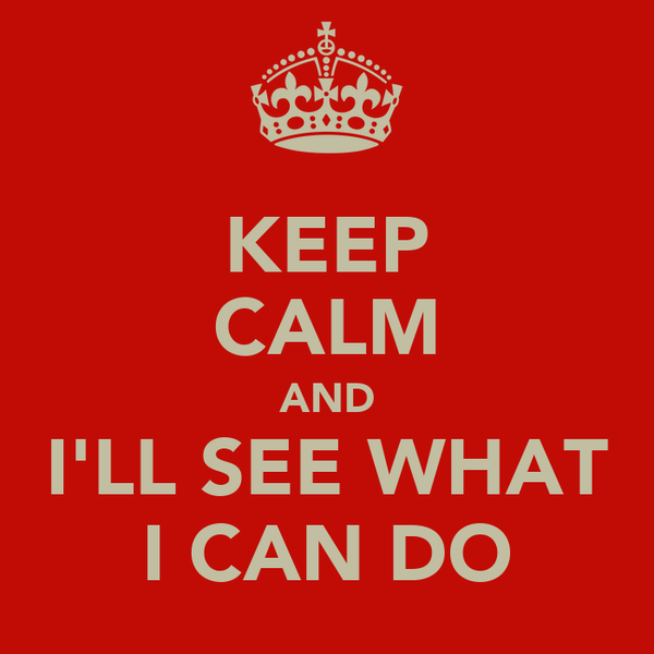 KEEP CALM AND I'LL SEE WHAT I CAN DO