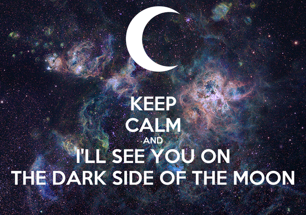 KEEP CALM AND I'LL SEE YOU ON THE DARK SIDE OF THE MOON