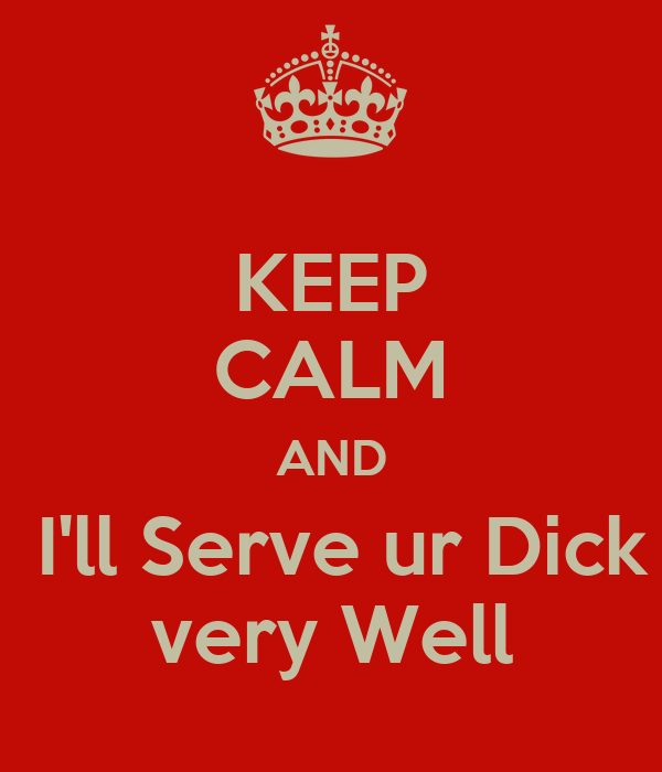 KEEP CALM AND  I'll Serve ur Dick very Well