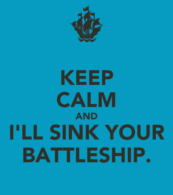 KEEP CALM AND I'LL SINK YOUR BATTLESHIP.
