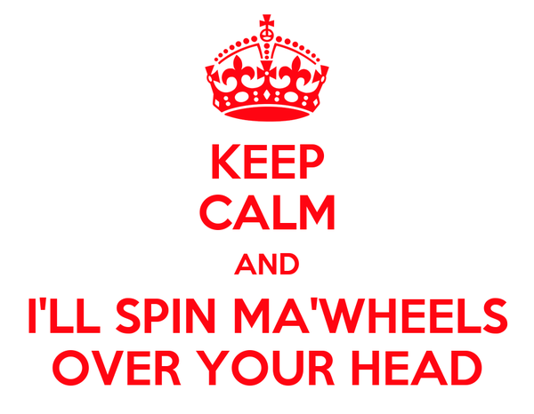 KEEP CALM AND I'LL SPIN MA'WHEELS OVER YOUR HEAD