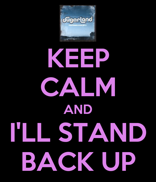 KEEP CALM AND I'LL STAND BACK UP