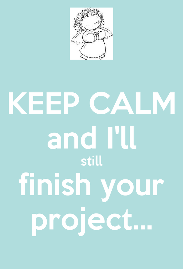 KEEP CALM and I'll still finish your project...