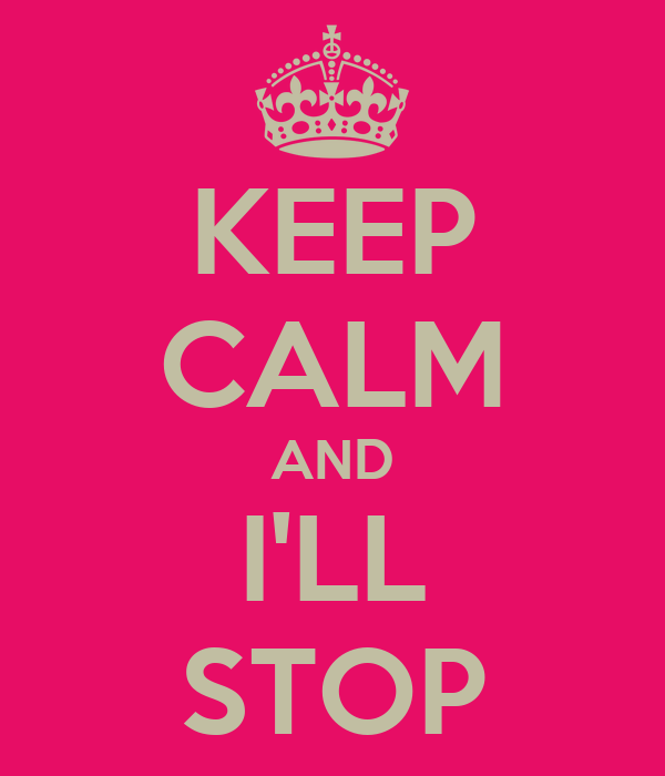 KEEP CALM AND I'LL STOP