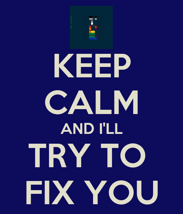 KEEP CALM AND I'LL TRY TO  FIX YOU