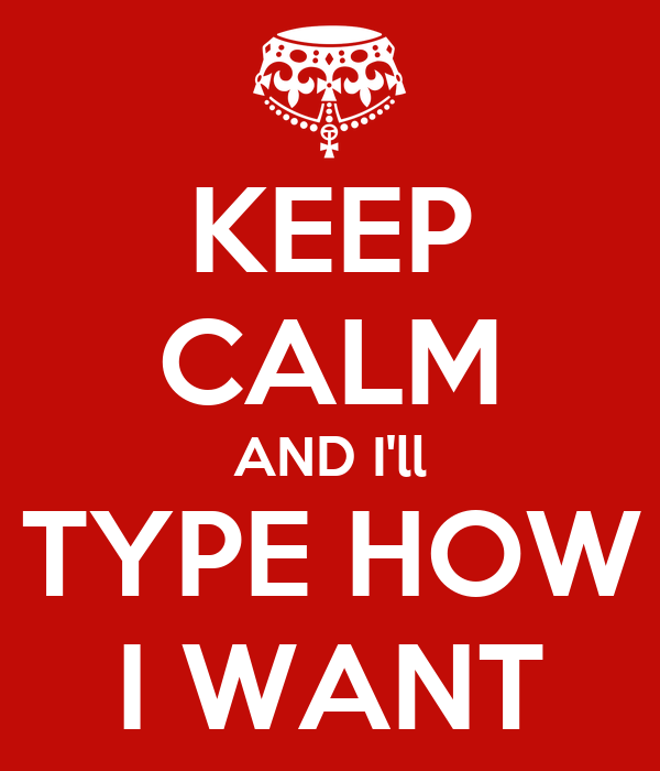 KEEP CALM AND I'll TYPE HOW I WANT