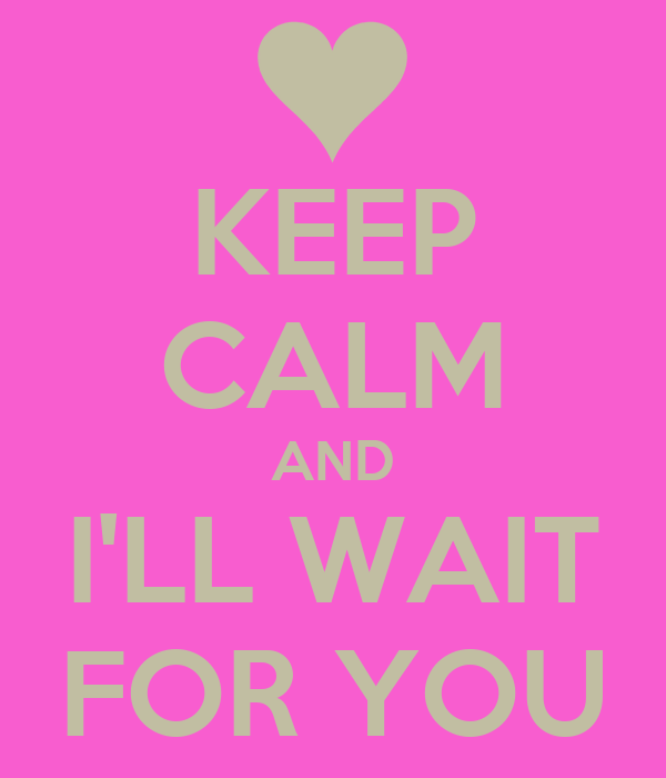KEEP CALM AND I'LL WAIT FOR YOU