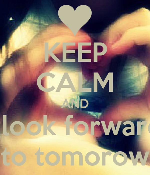 KEEP CALM AND i look forward to tomorow