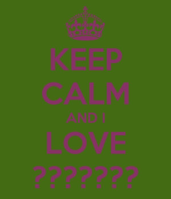 KEEP CALM AND I LOVE ???????