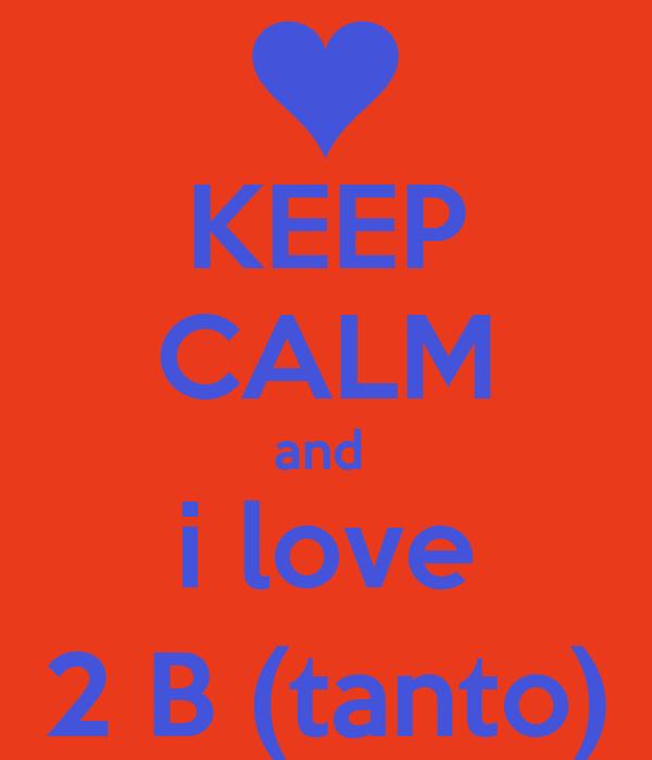 KEEP CALM and  i love 2 B (tanto)