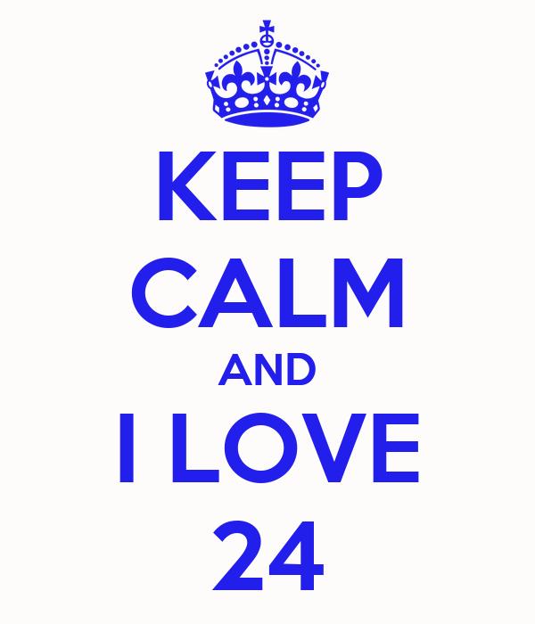 KEEP CALM AND I LOVE 24