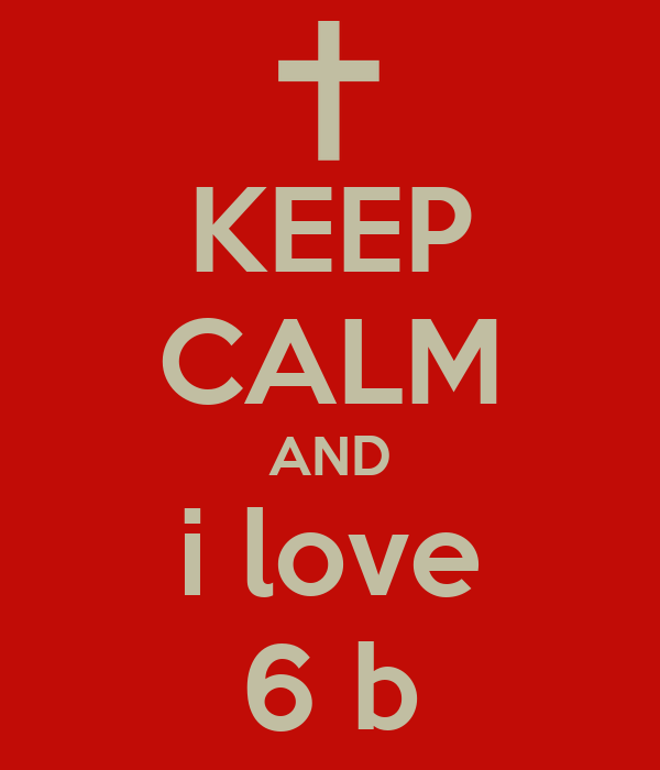 KEEP CALM AND i love 6 b