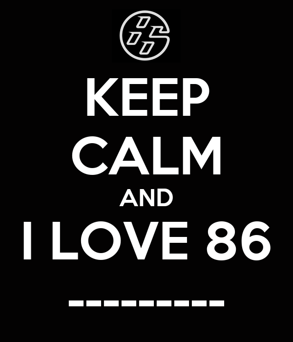 KEEP CALM AND I LOVE 86 ---------