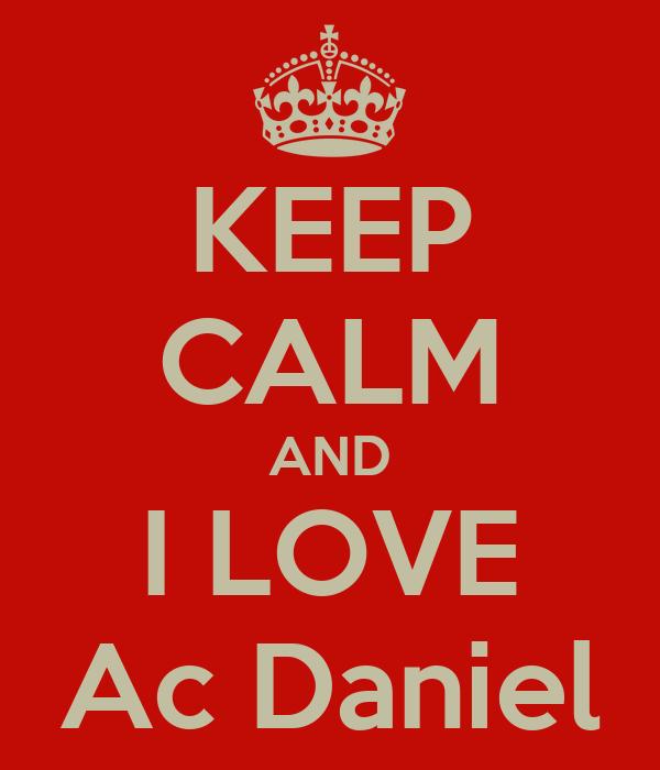 KEEP CALM AND I LOVE Ac Daniel