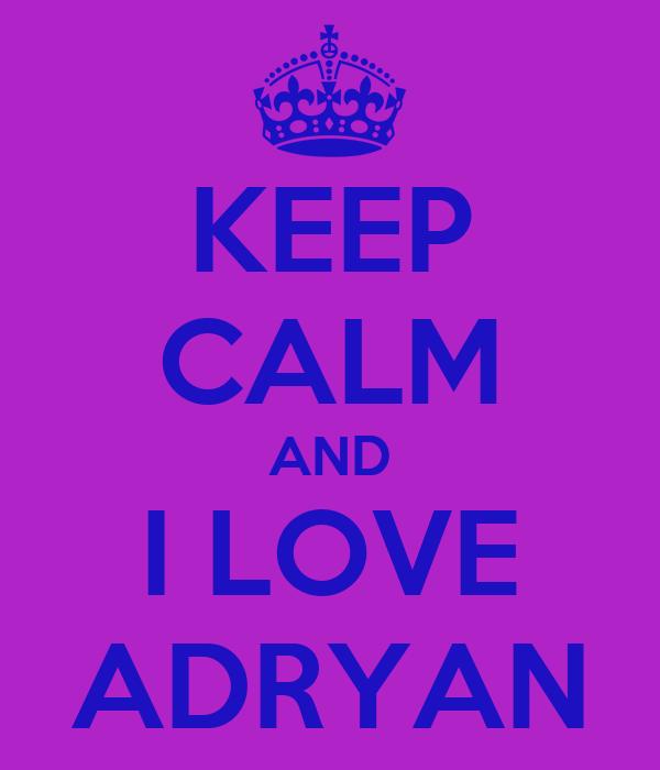 KEEP CALM AND I LOVE ADRYAN