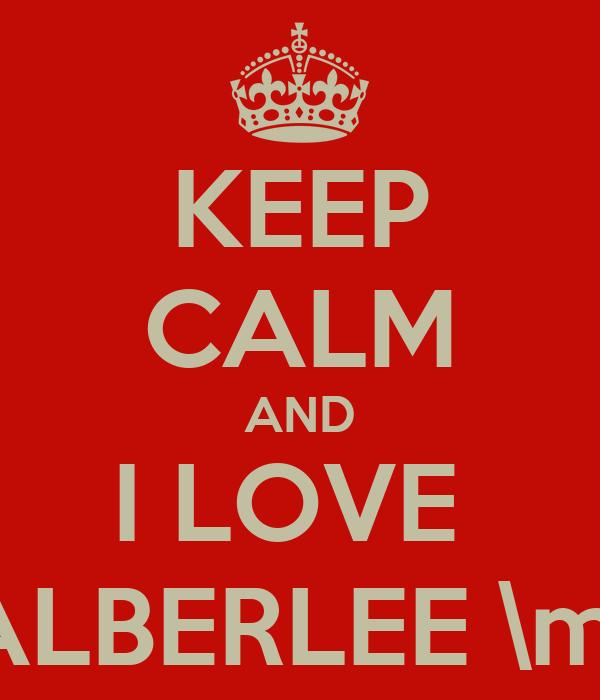 KEEP CALM AND I LOVE  ALBERLEE \m/