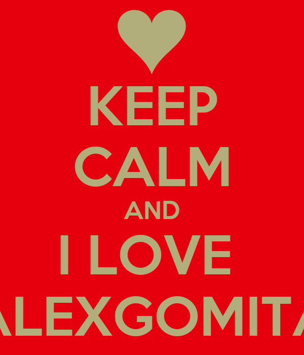 KEEP CALM AND I LOVE  ALEXGOMITA