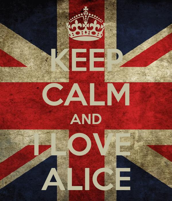 KEEP CALM AND I LOVE  ALICE