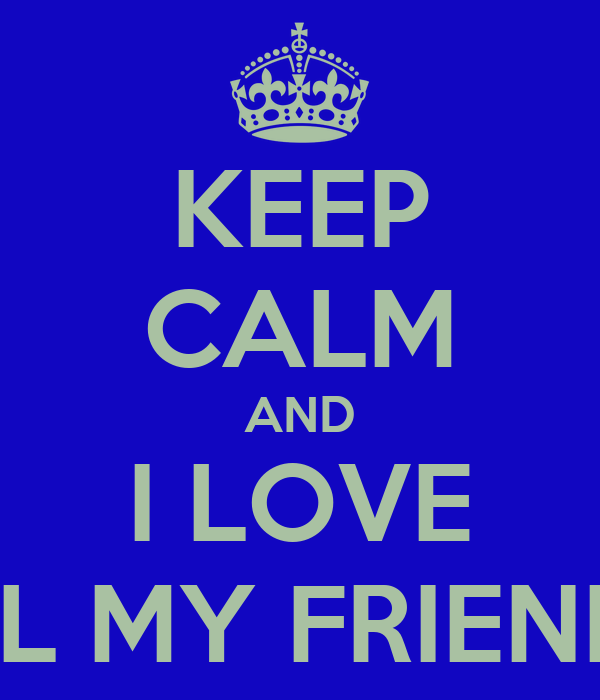 KEEP CALM AND I LOVE ALL MY FRIENDS!