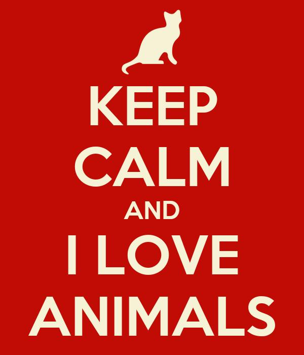 KEEP CALM AND I LOVE ANIMALS