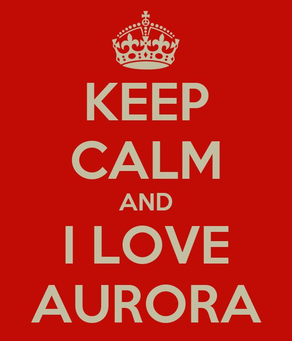 KEEP CALM AND I LOVE AURORA