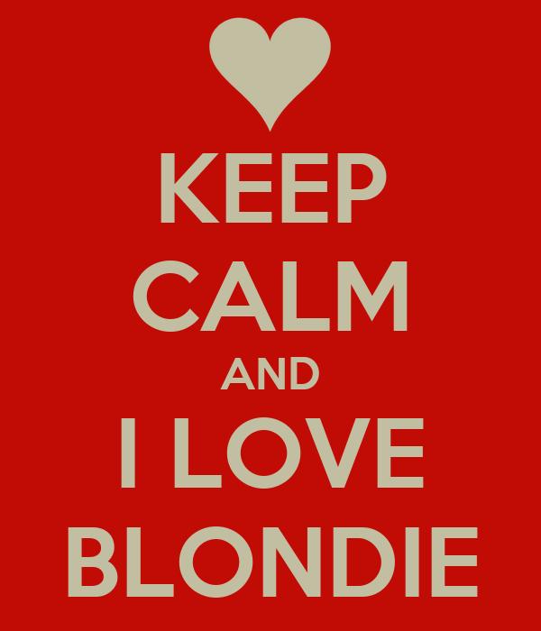 KEEP CALM AND I LOVE BLONDIE