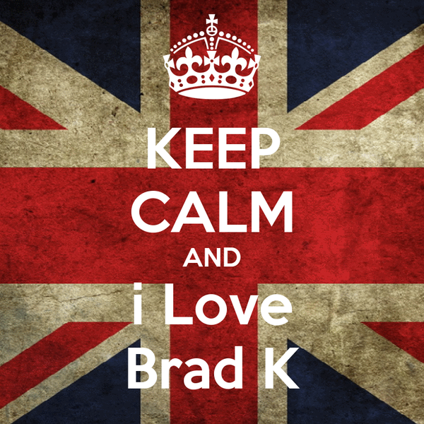 KEEP CALM AND i Love Brad K