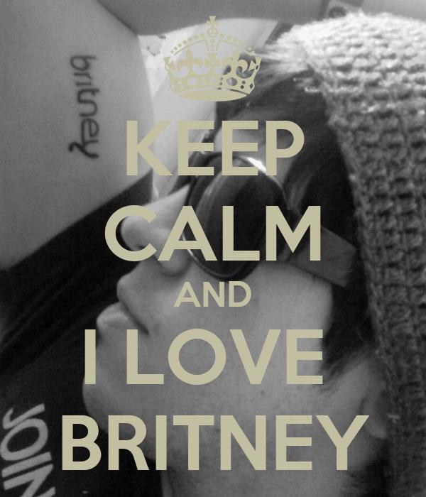 KEEP CALM AND I LOVE  BRITNEY