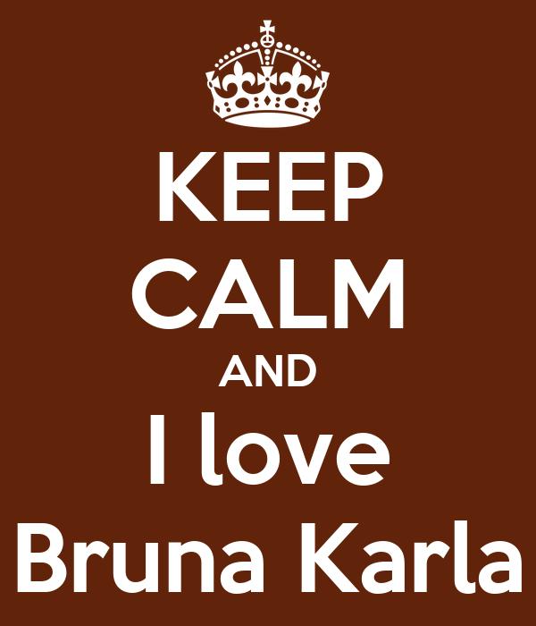 KEEP CALM AND I love Bruna Karla