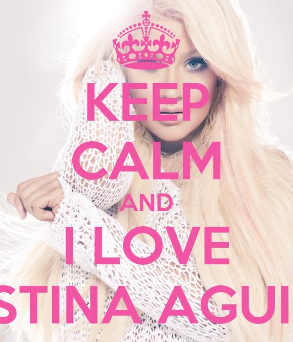 KEEP CALM AND I LOVE CHRISTINA AGUILERA