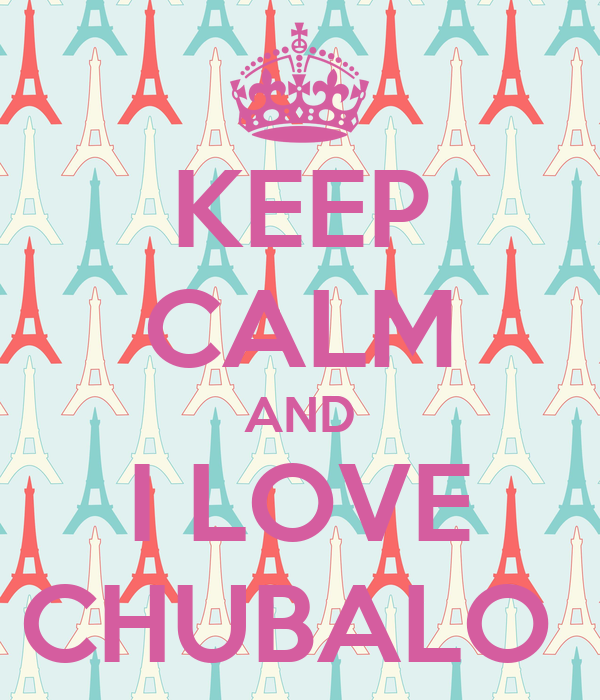 KEEP CALM AND I LOVE CHUBALO