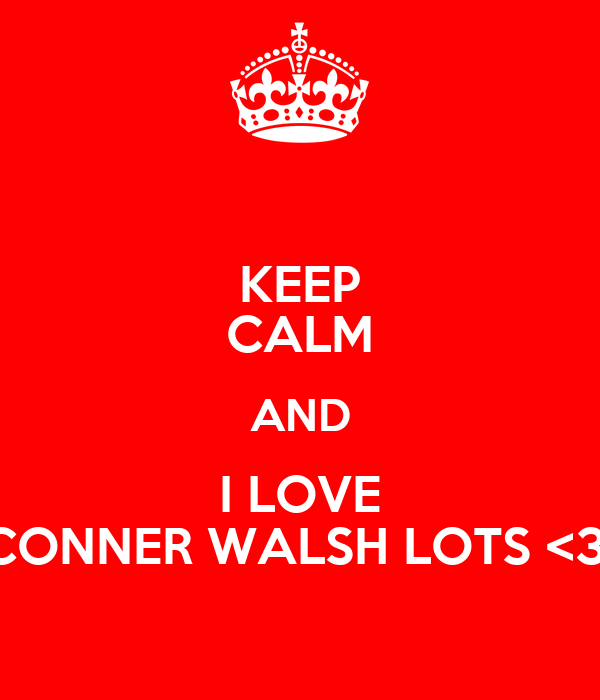 KEEP CALM AND I LOVE CONNER WALSH LOTS <3