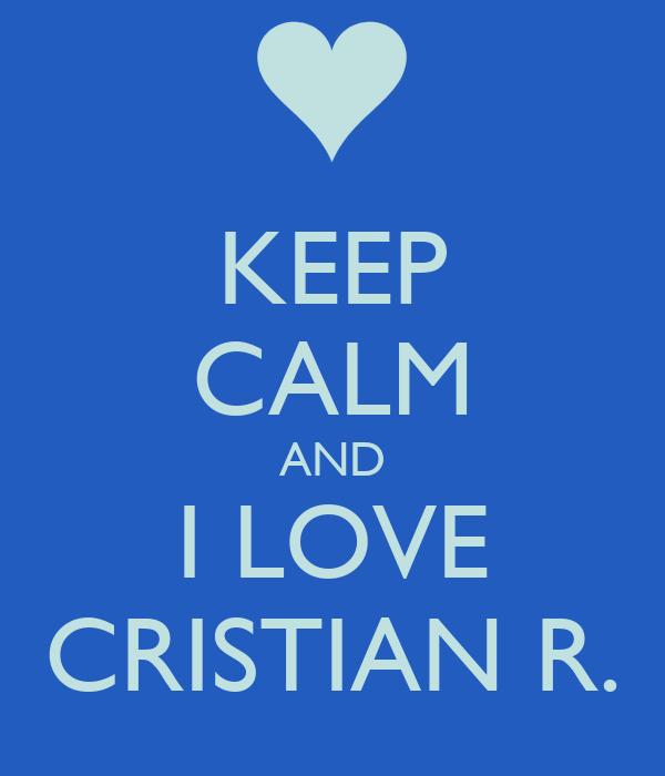 KEEP CALM AND I LOVE CRISTIAN R.