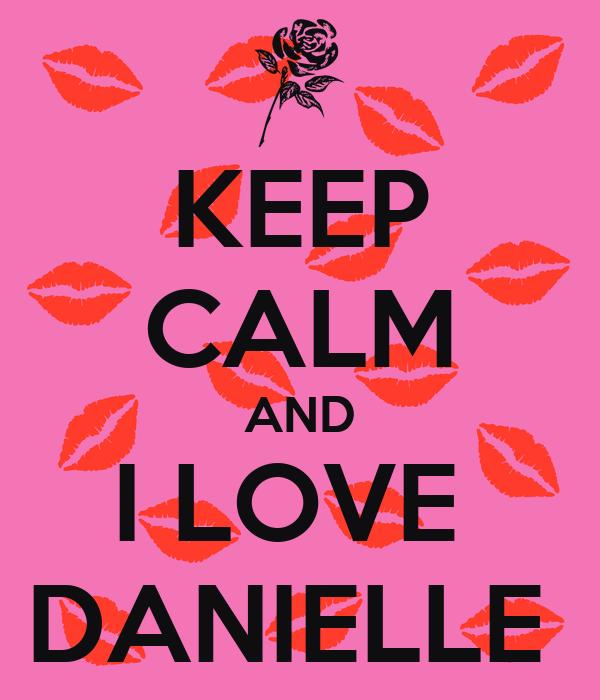 KEEP CALM AND I LOVE  DANIELLE