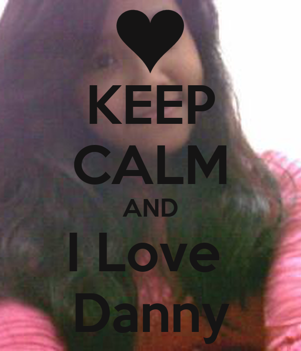 KEEP CALM AND I Love  Danny