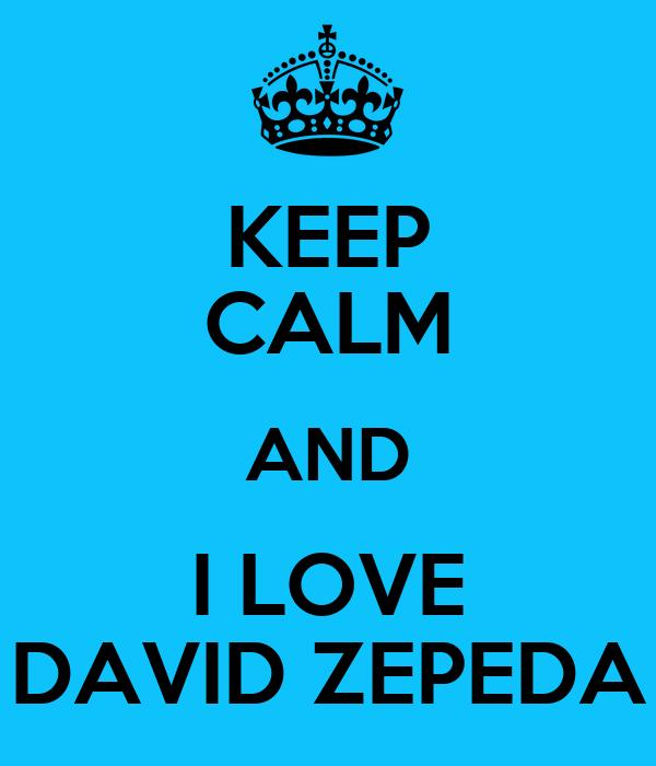 KEEP CALM AND I LOVE DAVID ZEPEDA