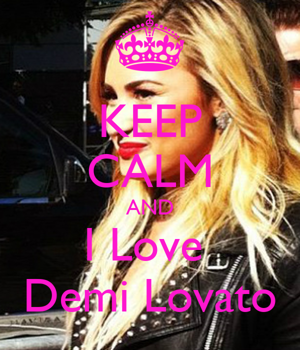 KEEP CALM AND I Love  Demi Lovato