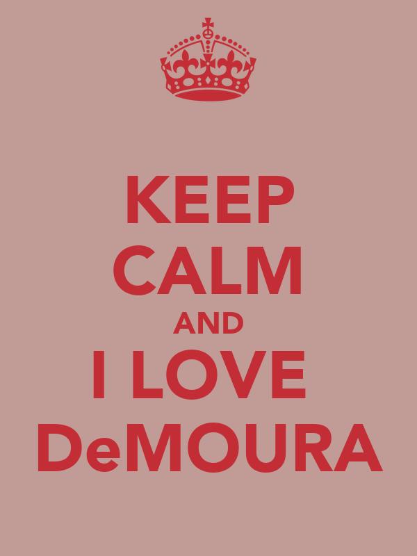 KEEP CALM AND I LOVE  DeMOURA