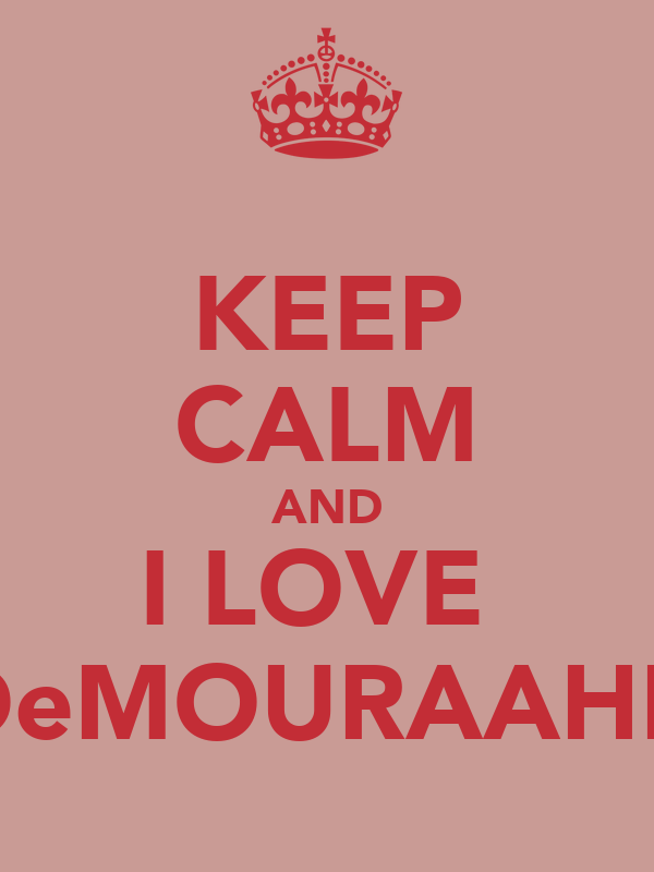 KEEP CALM AND I LOVE  DeMOURAAHH