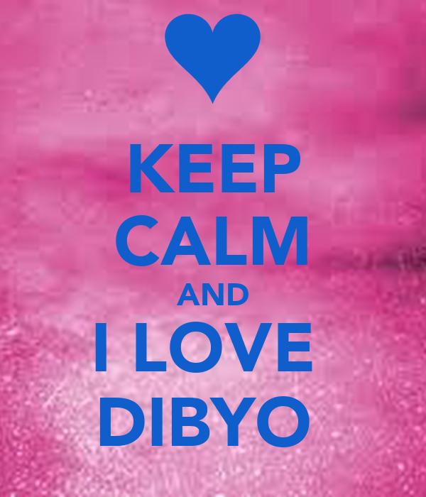 KEEP CALM AND I LOVE  DIBYO