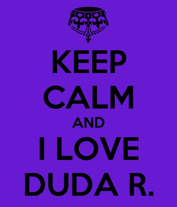 KEEP CALM AND I LOVE DUDA R.