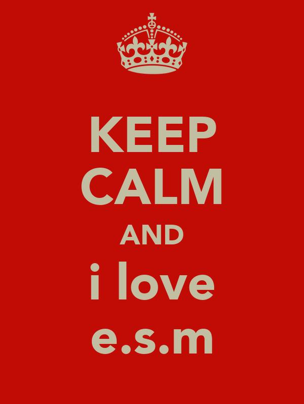 KEEP CALM AND i love e.s.m
