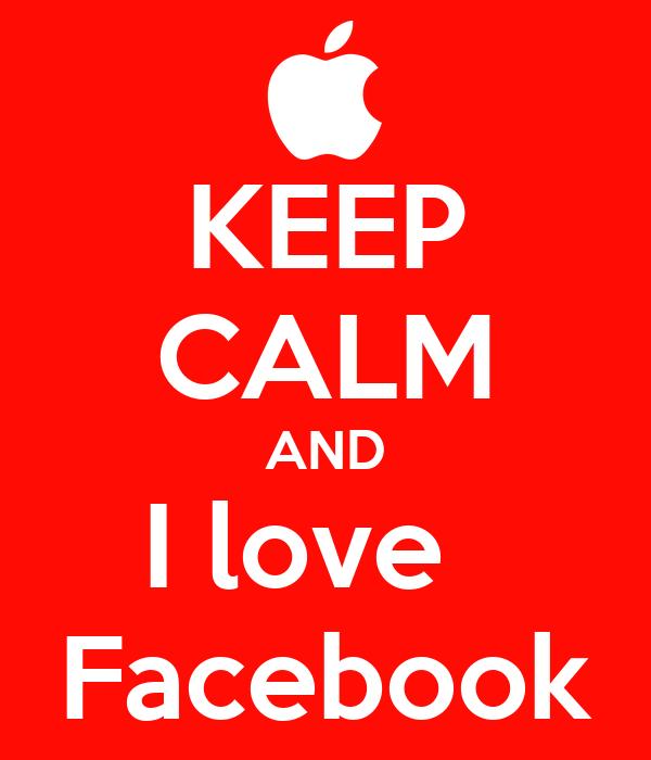 KEEP CALM AND I love   Facebook