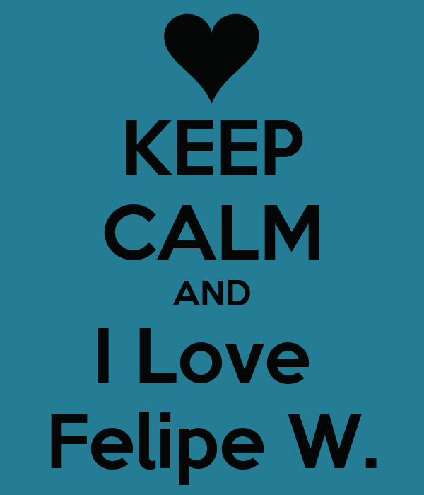KEEP CALM AND I Love  Felipe W.