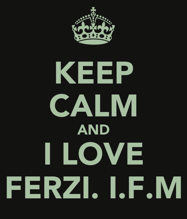 KEEP CALM AND I LOVE FERZI. I.F.M