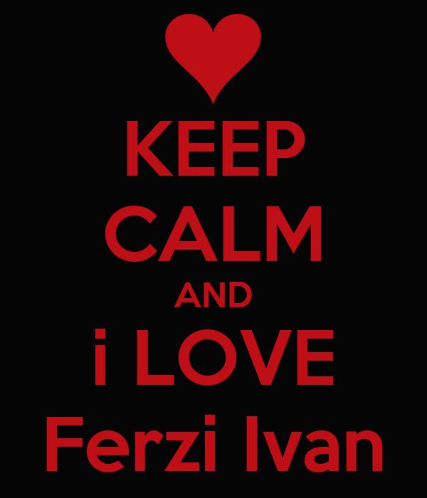 KEEP CALM AND i LOVE Ferzi Ivan