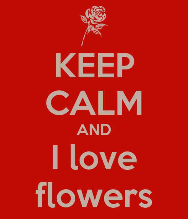 KEEP CALM AND I love flowers