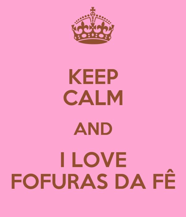 KEEP CALM AND I LOVE FOFURAS DA FÊ